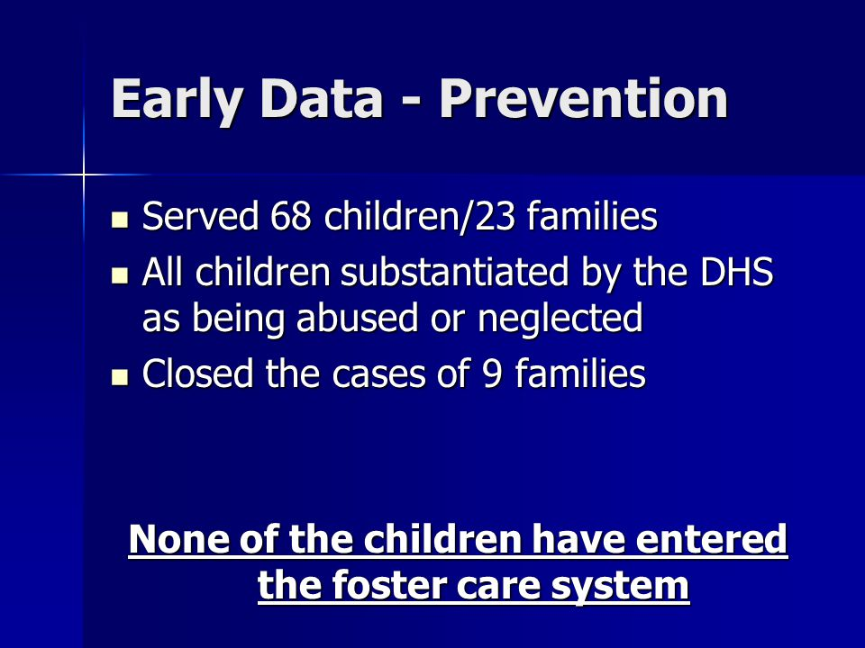 Early Data - Prevention Served 68 children/23 families Served 68 children/23 families All children substantiated by the DHS as being abused or neglect