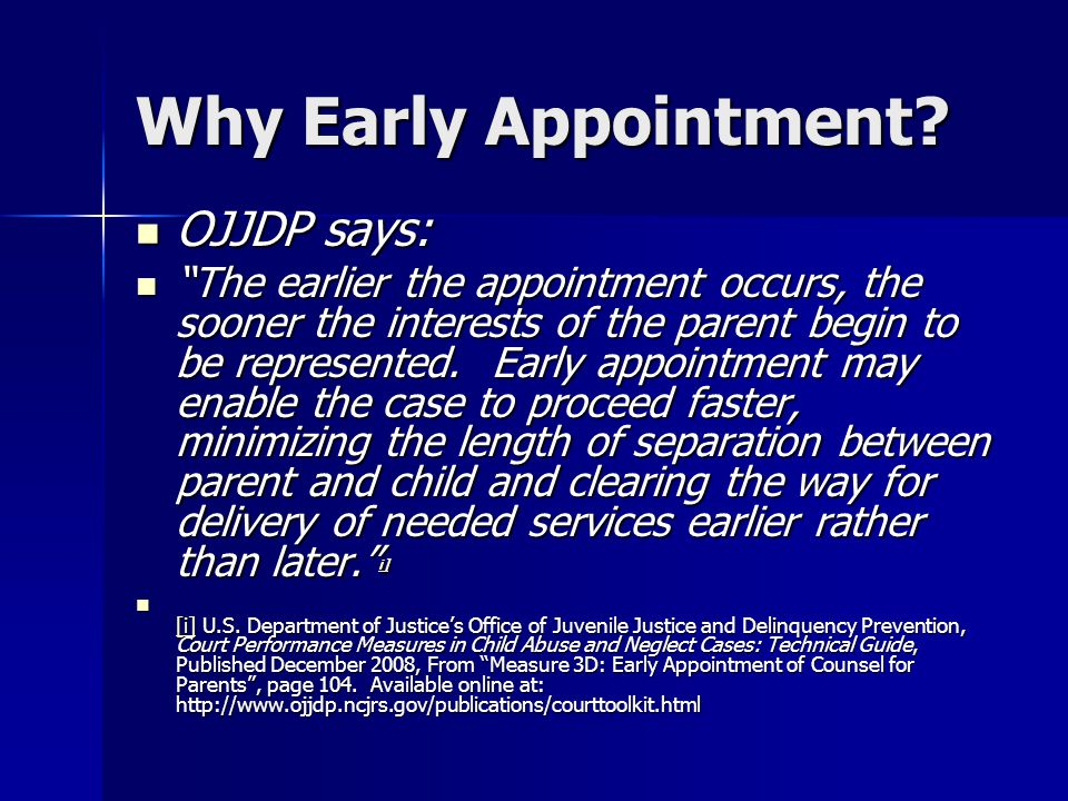 "Why Early Appointment? OJJDP says: OJJDP says: ""The earlier the appointment occurs, the sooner the interests of the parent begin to be represented. Ea"