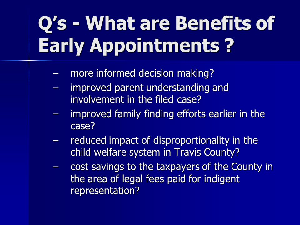 Q's - What are Benefits of Early Appointments ? –more informed decision making? –improved parent understanding and involvement in the filed case? –imp