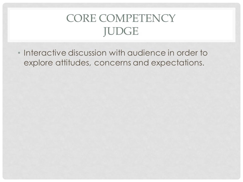 CORE COMPETENCY JUDGE Interactive discussion with audience in order to explore attitudes, concerns and expectations.
