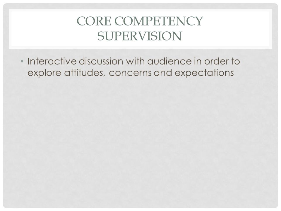 CORE COMPETENCY SUPERVISION Interactive discussion with audience in order to explore attitudes, concerns and expectations