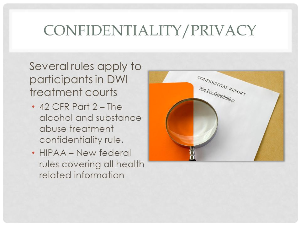 CONFIDENTIALITY/PRIVACY Several rules apply to participants in DWI treatment courts 42 CFR Part 2 – The alcohol and substance abuse treatment confiden