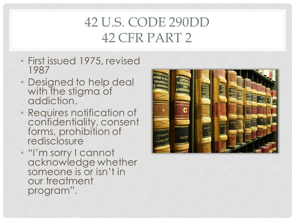 42 U.S. CODE 290DD 42 CFR PART 2 First issued 1975, revised 1987 Designed to help deal with the stigma of addiction. Requires notification of confiden
