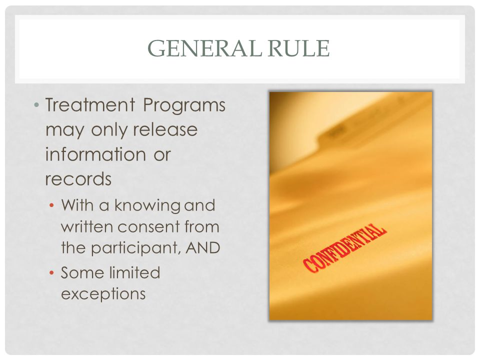 GENERAL RULE Treatment Programs may only release information or records With a knowing and written consent from the participant, AND Some limited exce