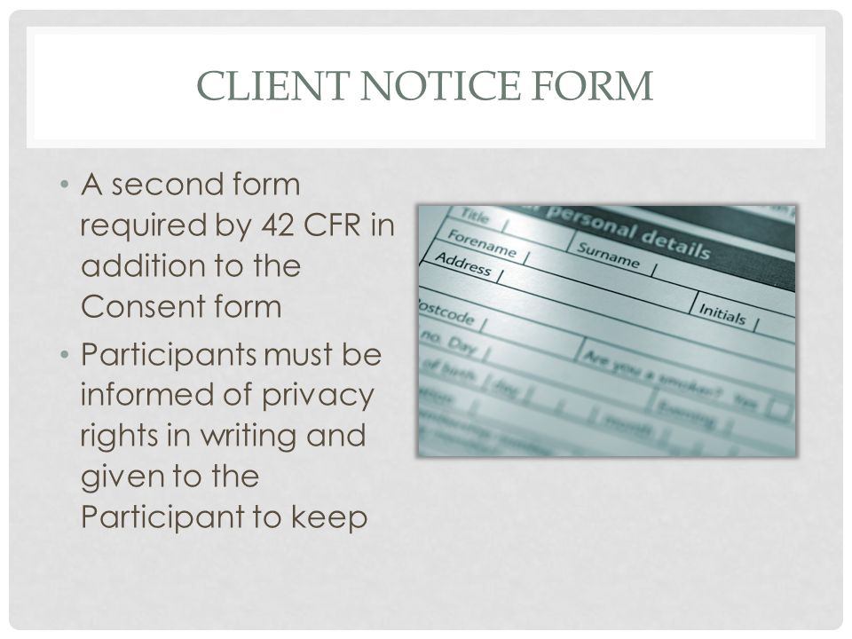 CLIENT NOTICE FORM A second form required by 42 CFR in addition to the Consent form Participants must be informed of privacy rights in writing and giv