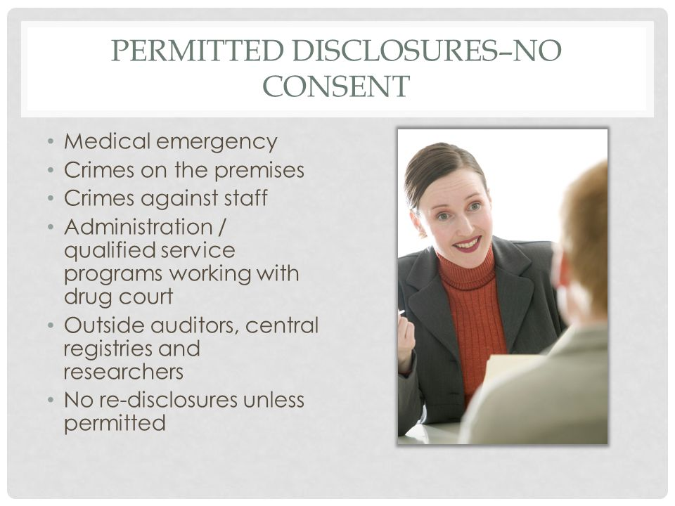 PERMITTED DISCLOSURES–NO CONSENT Medical emergency Crimes on the premises Crimes against staff Administration / qualified service programs working wit