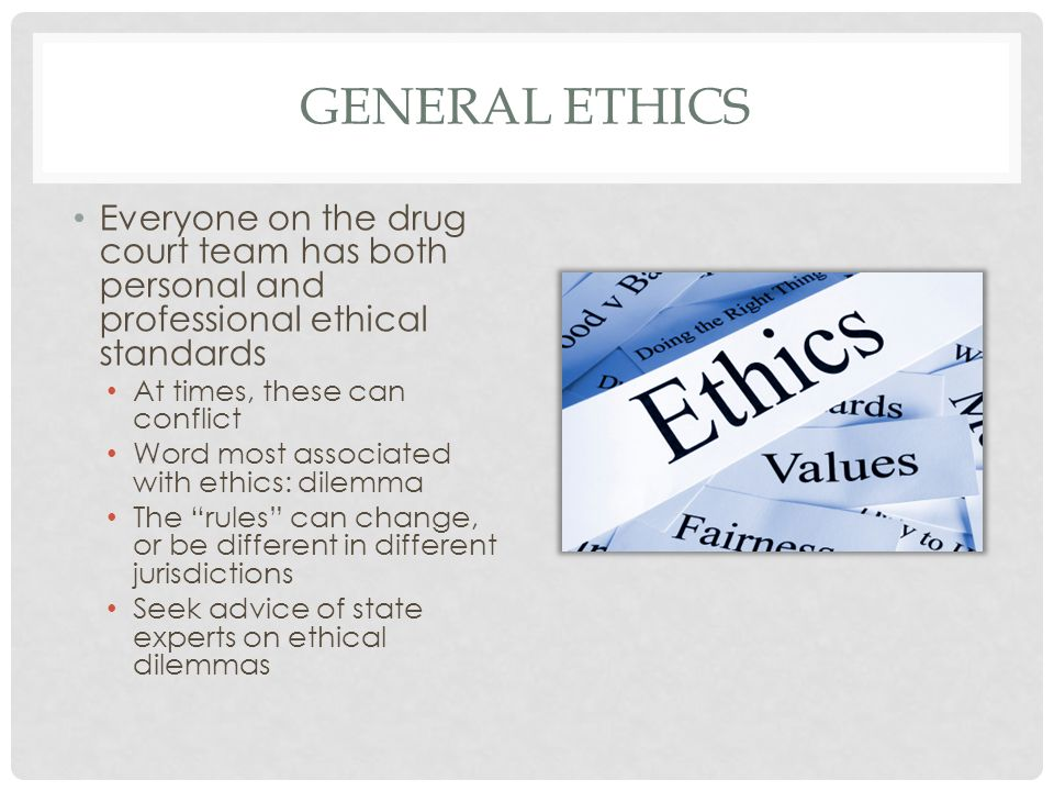 GENERAL ETHICS Everyone on the drug court team has both personal and professional ethical standards At times, these can conflict Word most associated