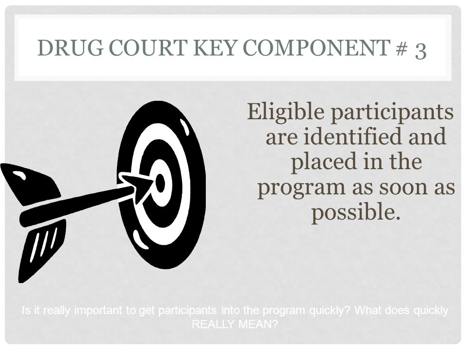 DRUG COURT KEY COMPONENT # 3 Eligible participants are identified and placed in the program as soon as possible. Is it really important to get partici