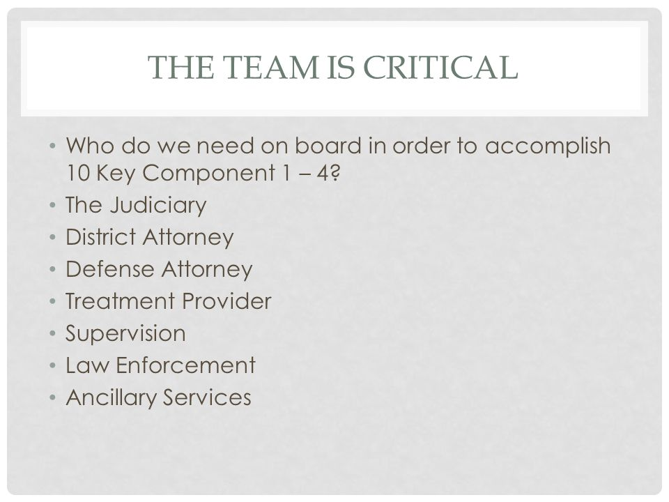 THE TEAM IS CRITICAL Who do we need on board in order to accomplish 10 Key Component 1 – 4? The Judiciary District Attorney Defense Attorney Treatment