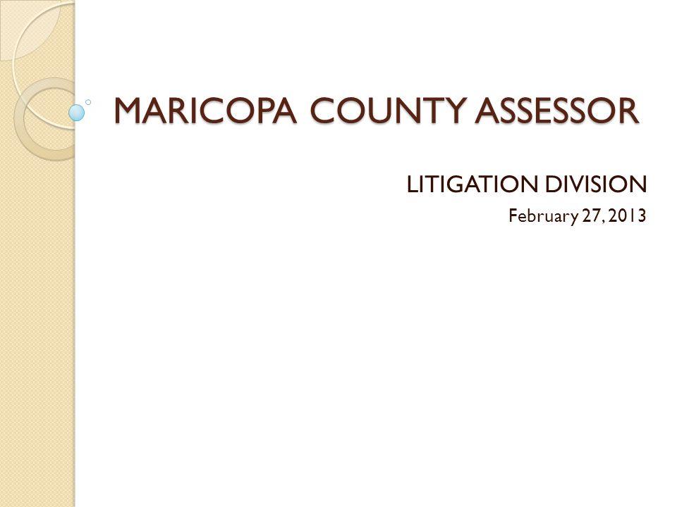 MARICOPA COUNTY ASSESSOR LITIGATION DIVISION February 27, 2013
