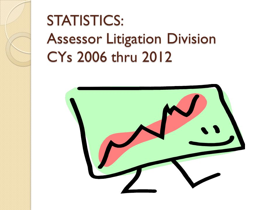 STATISTICS: Assessor Litigation Division CYs 2006 thru 2012