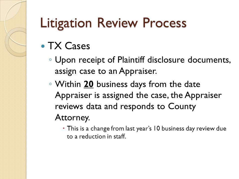 Litigation Review Process TX Cases ◦ Upon receipt of Plaintiff disclosure documents, assign case to an Appraiser.