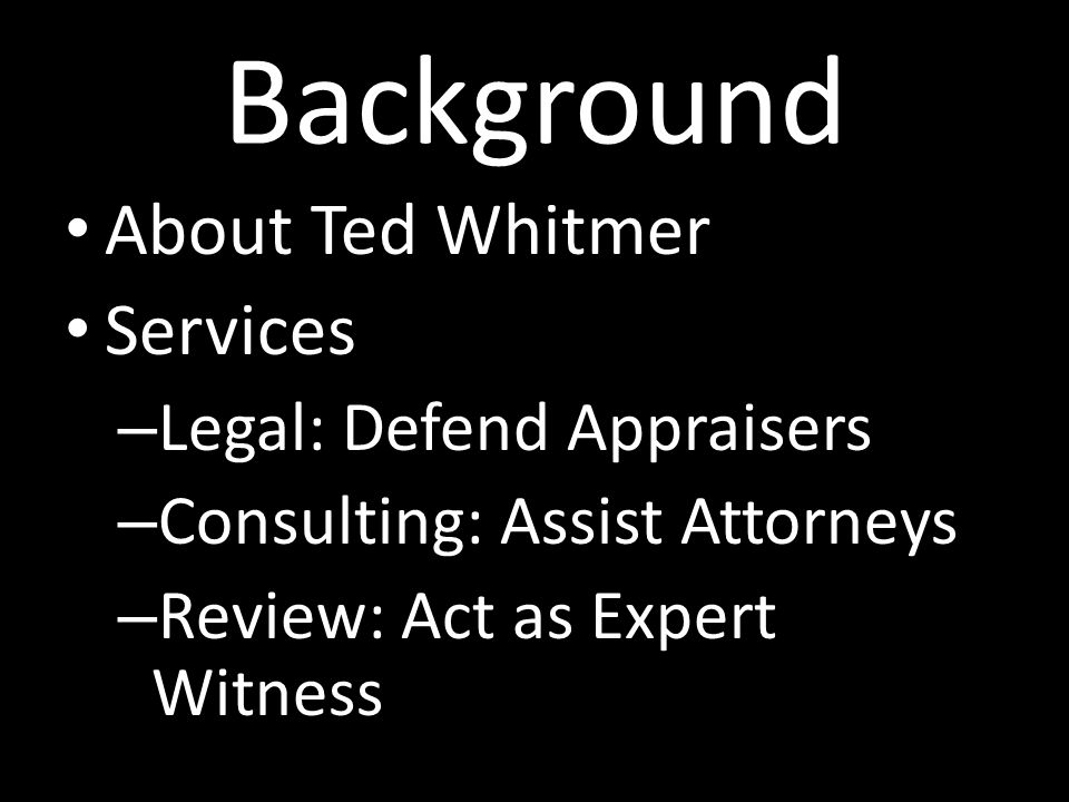 Background About Ted Whitmer Services – Legal: Defend Appraisers – Consulting: Assist Attorneys – Review: Act as Expert Witness