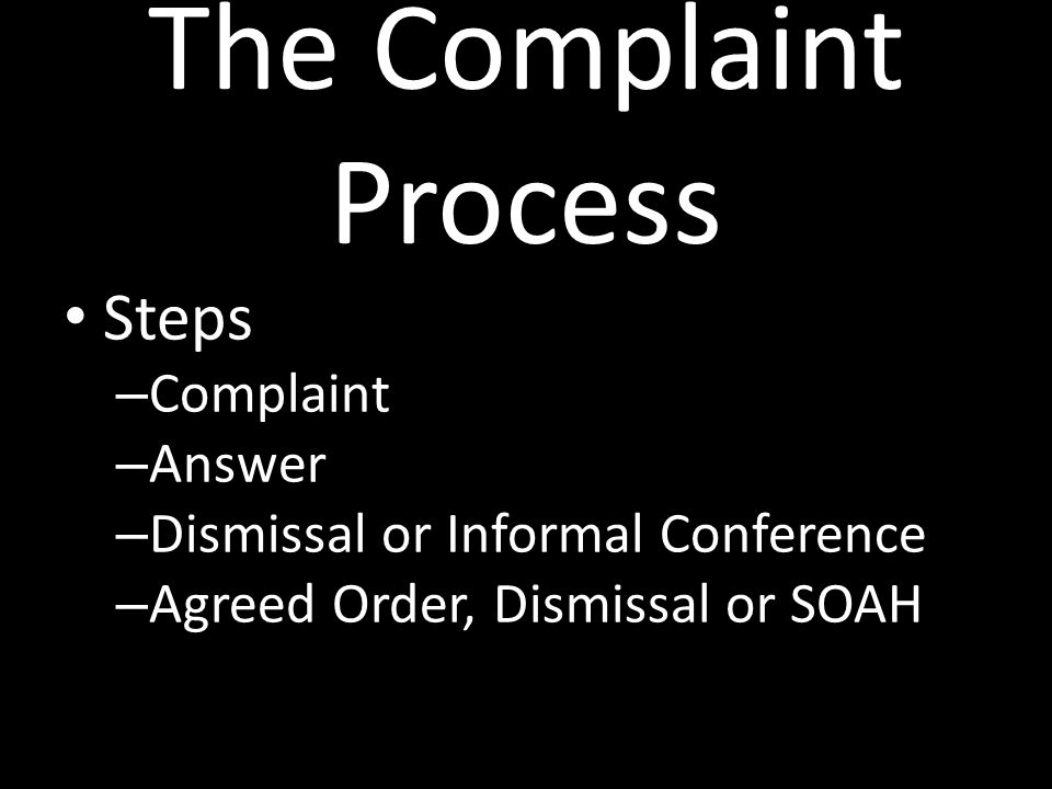 The Complaint Process Steps – Complaint – Answer – Dismissal or Informal Conference – Agreed Order, Dismissal or SOAH