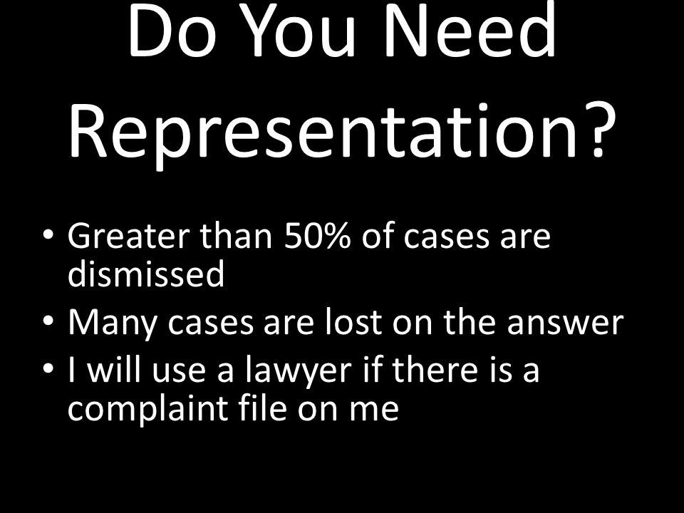Do You Need Representation? Greater than 50% of cases are dismissed Many cases are lost on the answer I will use a lawyer if there is a complaint file