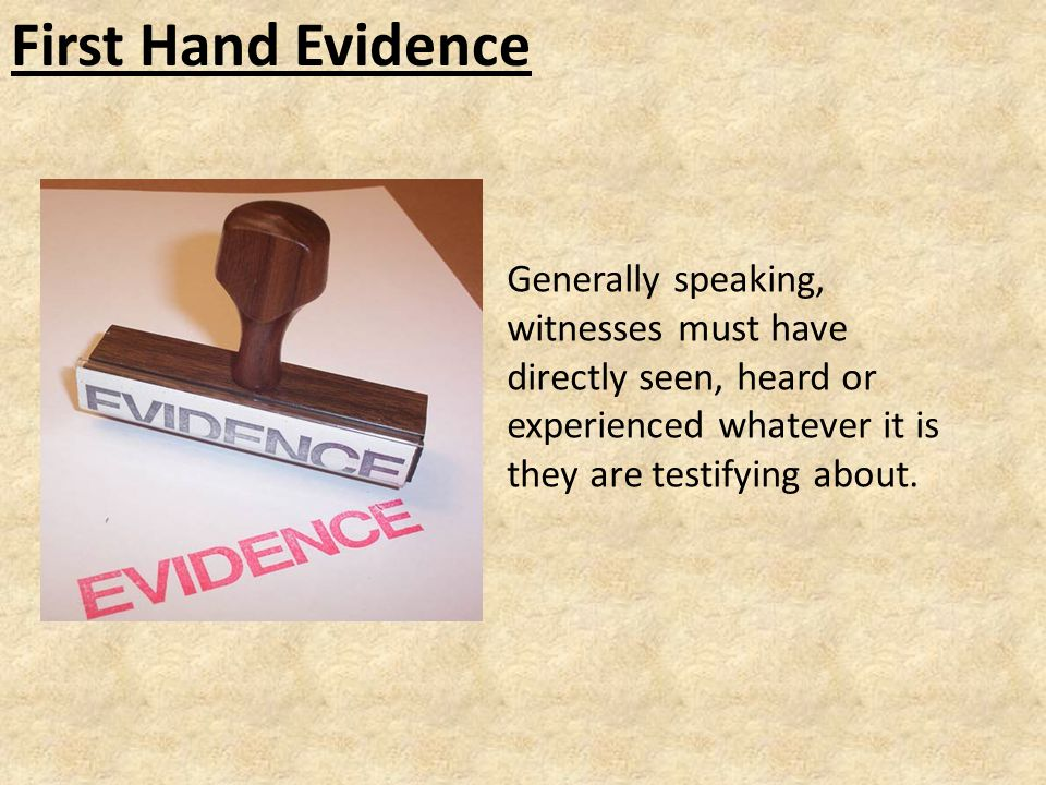 First Hand Evidence Generally speaking, witnesses must have directly seen, heard or experienced whatever it is they are testifying about.