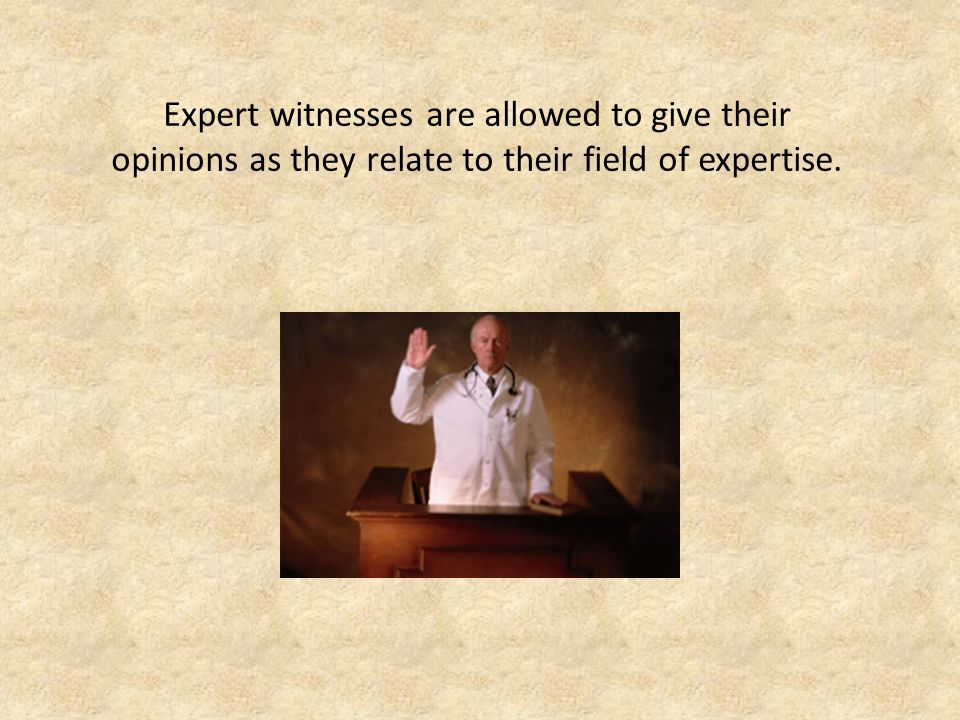 Expert witnesses are allowed to give their opinions as they relate to their field of expertise.