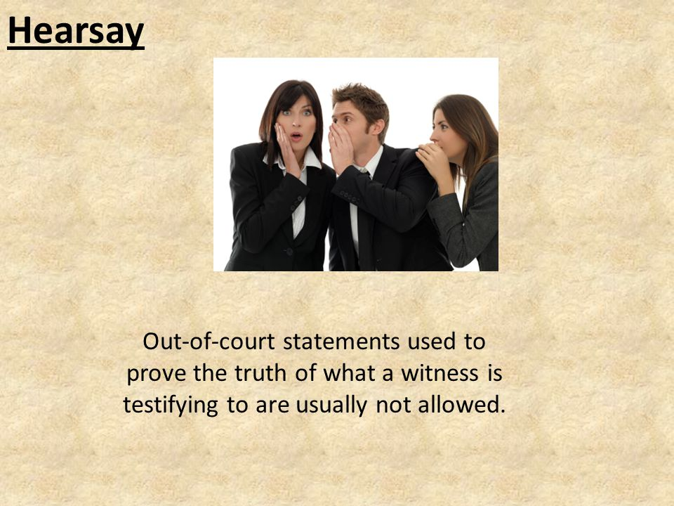 Hearsay Out-of-court statements used to prove the truth of what a witness is testifying to are usually not allowed.