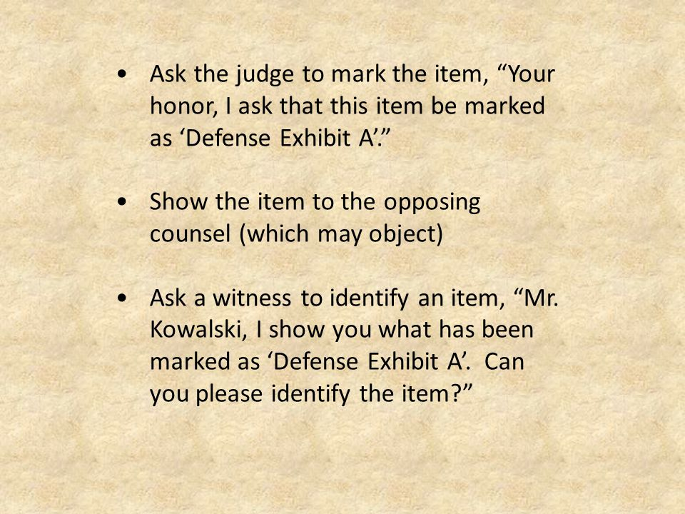 Ask the judge to mark the item, Your honor, I ask that this item be marked as 'Defense Exhibit A'. Show the item to the opposing counsel (which may object) Ask a witness to identify an item, Mr.