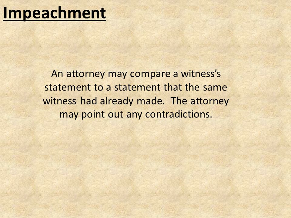 Impeachment An attorney may compare a witness's statement to a statement that the same witness had already made.