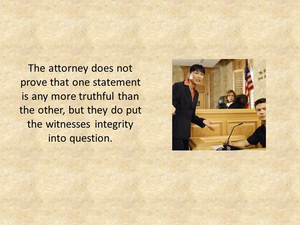 The attorney does not prove that one statement is any more truthful than the other, but they do put the witnesses integrity into question.