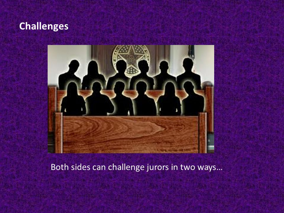 Challenges Both sides can challenge jurors in two ways…