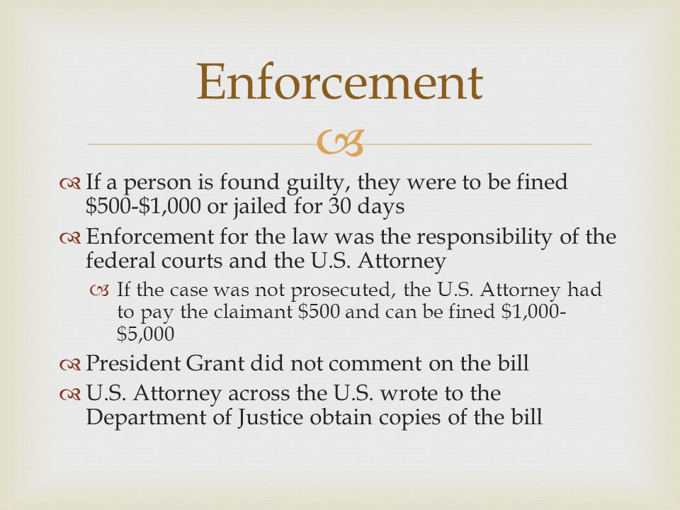   If a person is found guilty, they were to be fined $500-$1,000 or jailed for 30 days  Enforcement for the law was the responsibility of the federal courts and the U.S.