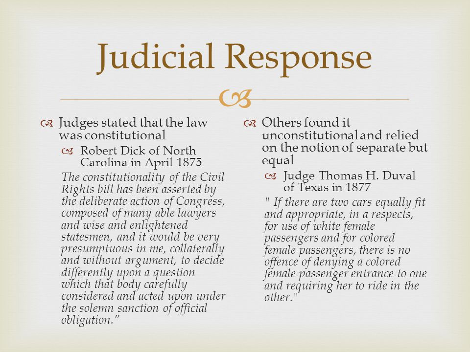  Judicial Response  Judges stated that the law was constitutional  Robert Dick of North Carolina in April 1875 The constitutionality of the Civil Rights bill has been asserted by the deliberate action of Congress, composed of many able lawyers and wise and enlightened statesmen, and it would be very presumptuous in me, collaterally and without argument, to decide differently upon a question which that body carefully considered and acted upon under the solemn sanction of official obligation.  Others found it unconstitutional and relied on the notion of separate but equal  Judge Thomas H.