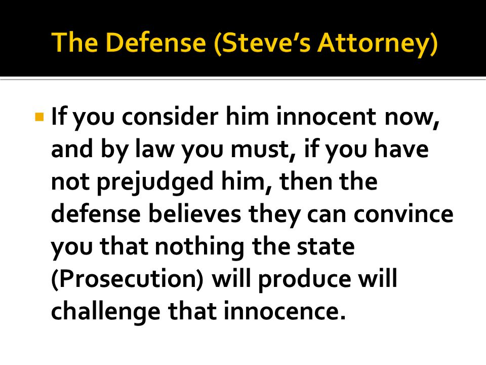  If you consider him innocent now, and by law you must, if you have not prejudged him, then the defense believes they can convince you that nothing the state (Prosecution) will produce will challenge that innocence.