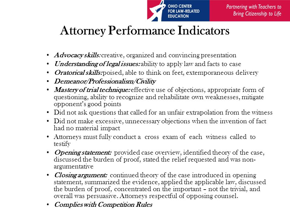 Attorney Performance Indicators Advocacy skills: creative, organized and convincing presentation Understanding of legal issues: ability to apply law and facts to case Oratorical skills: poised, able to think on feet, extemporaneous delivery Demeanor/Professionalism/Civility Mastery of trial technique: effective use of objections, appropriate form of questioning, ability to recognize and rehabilitate own weaknesses, mitigate opponent's good points Did not ask questions that called for an unfair extrapolation from the witness Did not make excessive, unnecessary objections when the invention of fact had no material impact Attorneys must fully conduct a cross exam of each witness called to testify Opening statement: provided case overview, identified theory of the case, discussed the burden of proof, stated the relief requested and was non- argumentative Closing argument: continued theory of the case introduced in opening statement, summarized the evidence, applied the applicable law, discussed the burden of proof, concentrated on the important – not the trivial, and overall was persuasive.
