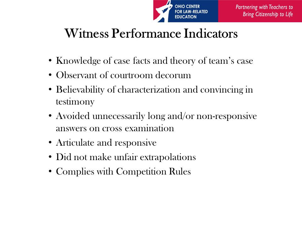 Witness Performance Indicators Knowledge of case facts and theory of team's case Observant of courtroom decorum Believability of characterization and convincing in testimony Avoided unnecessarily long and/or non-responsive answers on cross examination Articulate and responsive Did not make unfair extrapolations Complies with Competition Rules