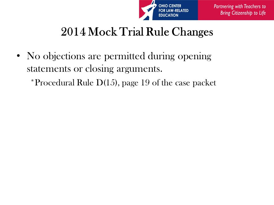 2014 Mock Trial Rule Changes No objections are permitted during opening statements or closing arguments.