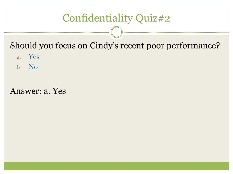 Confidentiality Quiz#2 Should you focus on Cindy's recent poor performance? a. Yes b. No Answer: a. Yes
