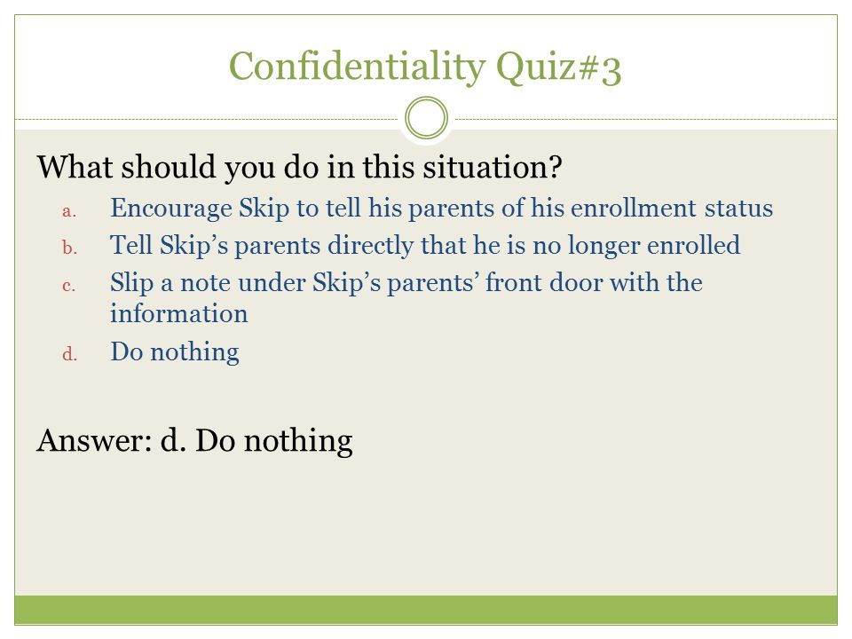What should you do in this situation? a. Encourage Skip to tell his parents of his enrollment status b. Tell Skip's parents directly that he is no lon