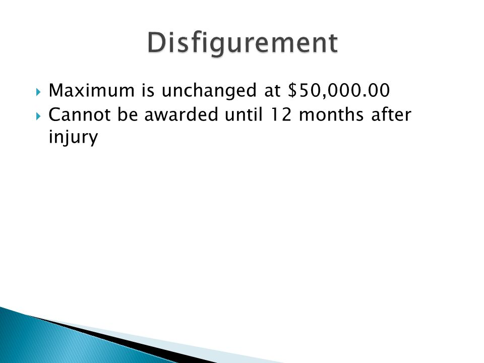  Maximum is unchanged at $50,000.00  Cannot be awarded until 12 months after injury