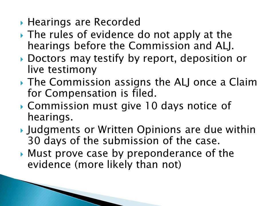  Hearings are Recorded  The rules of evidence do not apply at the hearings before the Commission and ALJ.  Doctors may testify by report, depositio
