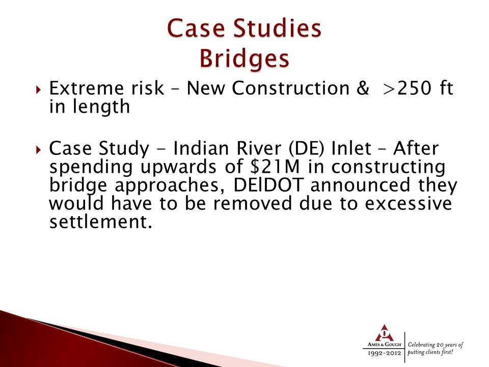  Extreme risk – New Construction & >250 ft in length  Case Study - Indian River (DE) Inlet – After spending upwards of $21M in constructing bridge approaches, DElDOT announced they would have to be removed due to excessive settlement.
