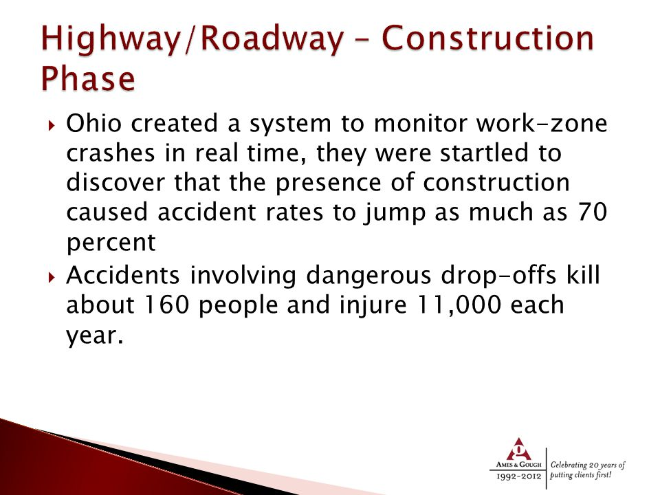 Ohio created a system to monitor work-zone crashes in real time, they were startled to discover that the presence of construction caused accident rates to jump as much as 70 percent  Accidents involving dangerous drop-offs kill about 160 people and injure 11,000 each year.