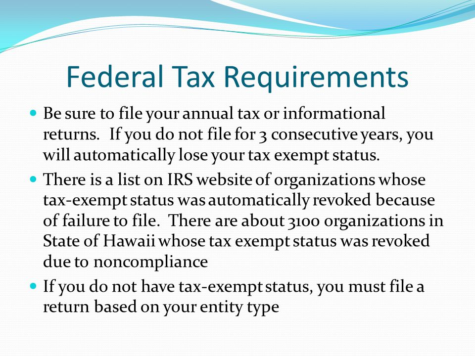 Federal Tax Requirements Be sure to file your annual tax or informational returns. If you do not file for 3 consecutive years, you will automatically