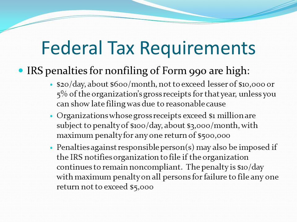 Federal Tax Requirements IRS penalties for nonfiling of Form 990 are high: $20/day, about $600/month, not to exceed lesser of $10,000 or 5% of the org