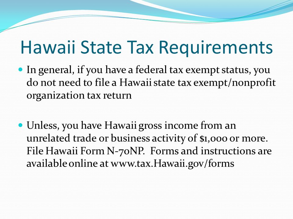Hawaii State Tax Requirements In general, if you have a federal tax exempt status, you do not need to file a Hawaii state tax exempt/nonprofit organiz
