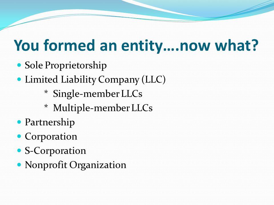 You formed an entity….now what? Sole Proprietorship Limited Liability Company (LLC) * Single-member LLCs * Multiple-member LLCs Partnership Corporatio