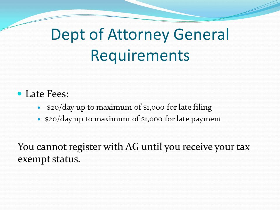 Dept of Attorney General Requirements Late Fees: $20/day up to maximum of $1,000 for late filing $20/day up to maximum of $1,000 for late payment You