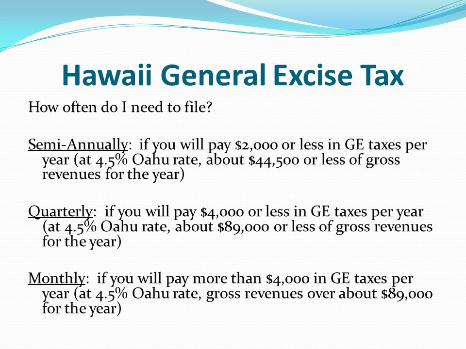 Hawaii General Excise Tax How often do I need to file? Semi-Annually: if you will pay $2,000 or less in GE taxes per year (at 4.5% Oahu rate, about $4