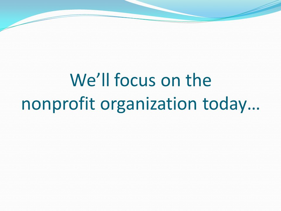 We'll focus on the nonprofit organization today…
