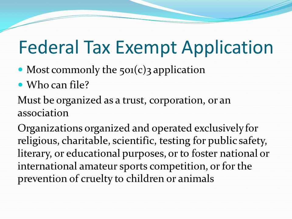 Federal Tax Exempt Application Most commonly the 501(c)3 application Who can file? Must be organized as a trust, corporation, or an association Organi