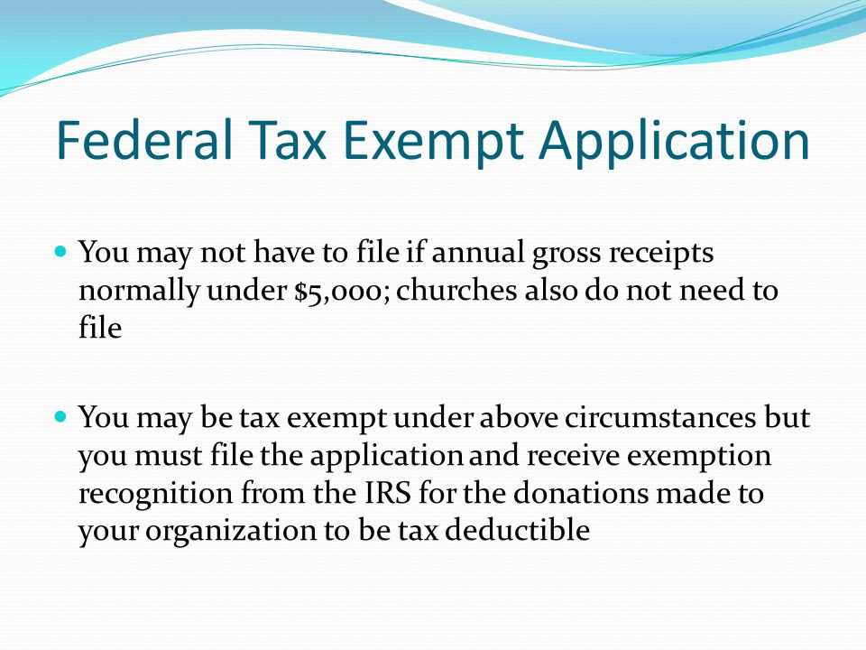 Federal Tax Exempt Application You may not have to file if annual gross receipts normally under $5,000; churches also do not need to file You may be t