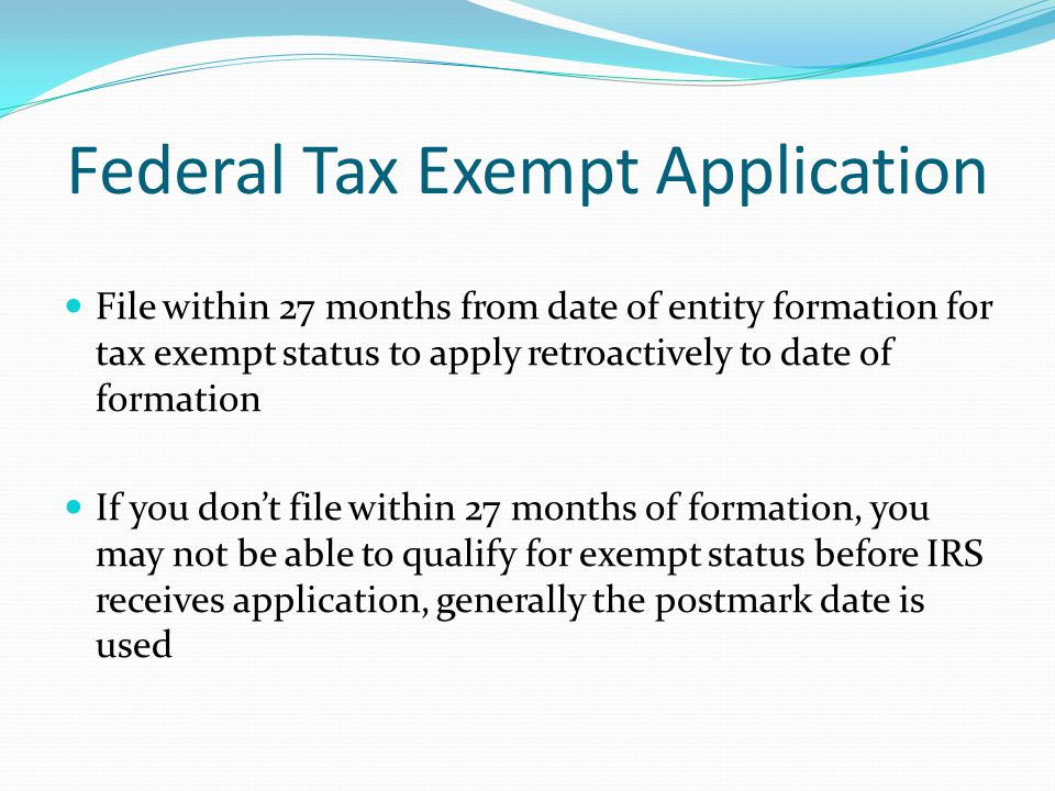 Federal Tax Exempt Application File within 27 months from date of entity formation for tax exempt status to apply retroactively to date of formation I