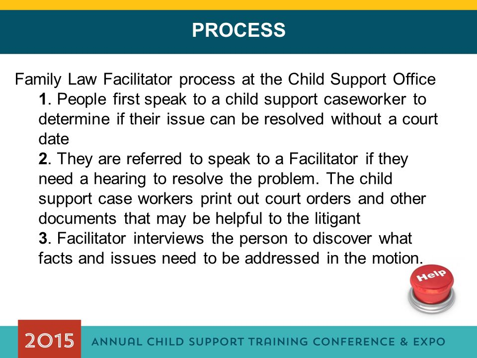 PROCESS Family Law Facilitator process at the Child Support Office 1. People first speak to a child support caseworker to determine if their issue can