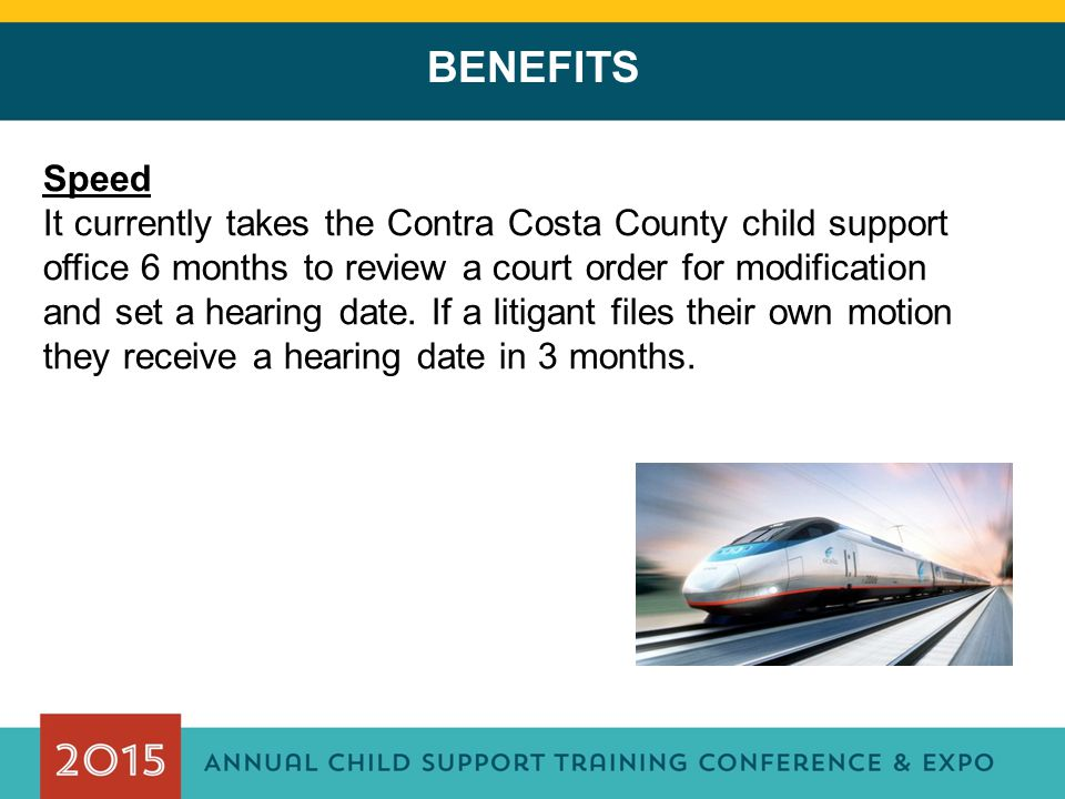 BENEFITS Speed It currently takes the Contra Costa County child support office 6 months to review a court order for modification and set a hearing date.